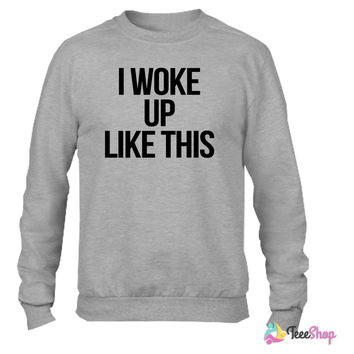 I Woke Up Like This Crewneck sweatshirtt