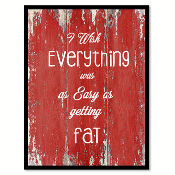 I Wish Everything Was As Easy As Getting Fat Quote Saying Gift Ideas Home Decor Wall Art