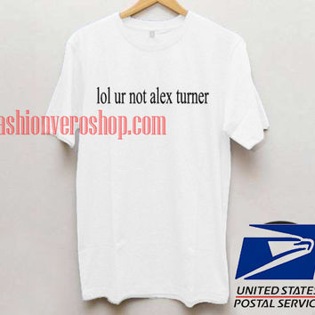 Lol Ur Not Alex Turner Unisex adult T shirt