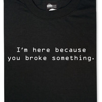 I'm Here Because You Broke Something T-Shirt - Black,