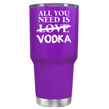 All You Need is Vodka on Purple 30 oz Tumbler Cup