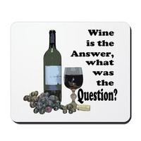Wine is the answer ~ what was the question? Mousep on CafePress.com