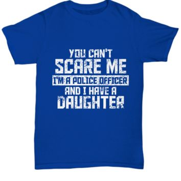 You Can't Scare Me I'm a Police Officer and I have a Daughter T-Shirt Gift