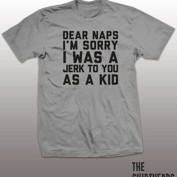 Dear Naps Shirt - im sorry i was a jerk to you as a kid mens womens gift, funny tee, instagram, tumblr, humor humour, sleeping, pinterest