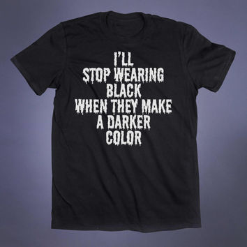 Goth Clothing I'll Stop Wearing Black When They Make A Darker Color Slogan Tee Grunge Punk Emo Creepy Cute Alternative Tumblr T-shirt