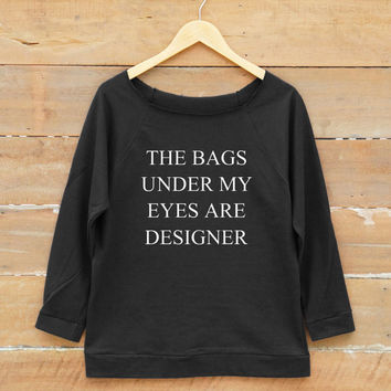 The bags under my eyes are designer tshirt fashion slogan tshirt quote tshirt women off shoulder sweatshirt slouchy jumper women sweatshirt