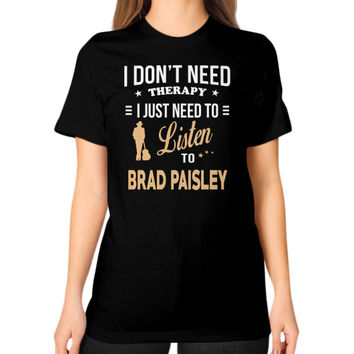 Just need to listen to brad paisley Unisex T-Shirt (on woman)