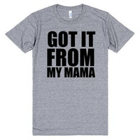 I Got It From My Mama  T Shirt