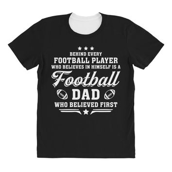 Behind Every Football Player Who Believes in Himself is a Football Dad All Over Women's T-shirt