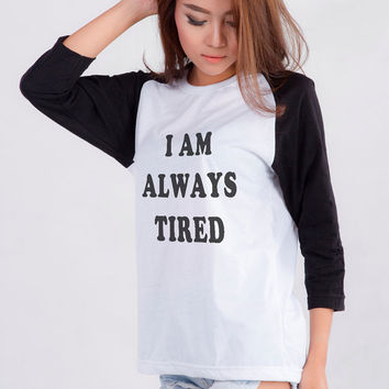 I'm always tired t-shirt funny sweatshirt womens girlsteens unisex grunge tumblr instagram punk dope swag hipster tops gifts
