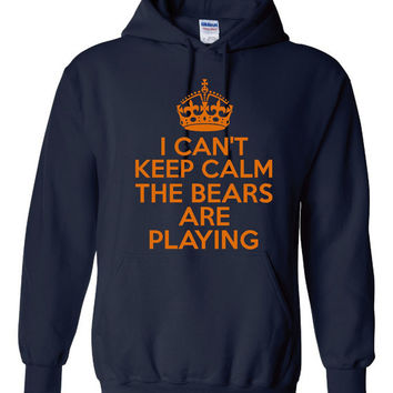 I Can't Keep Calm The BEARS Are PLAYING great Chicago Football Fans Printed graphic Hoodie Awesome Bears Fans Hoodie