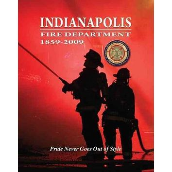 Indianapolis Fire Department 1859-2009: Pride Never Goes Out of Style