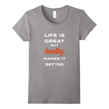 Life is Great Hunting Makes it Better! Funny Hunting T-shirt