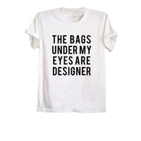 The bags under my eyes are designer funny t-shirts funny shirts tumblr quotes shirt women graphic tee tshirt size XS S M L