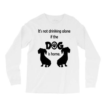 I'S NOT DRINKING ALONE IF DOG IS HOME. Long Sleeve Shirts