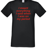 Angry Women Shirt, Funny Tshirt, Girls tee, Sayings shirt I meant everything I said when I was on my period, Tumblr Shirts, Graphic top