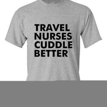 TRAVEL NURSES Cuddle Better T Shirt Fun Nursing Tee Ladies & Mens