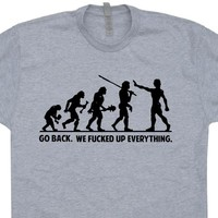 Go Back We Fucked Up Everything T Shirt Funny T Shirt Saying Offensive Shirt