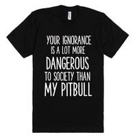 YOUR IGNORANCE IS A LOT MORE DANGEROUS TO SOCIETY THAN MY PITBULL | Fitted T-Shirt | SKREENED