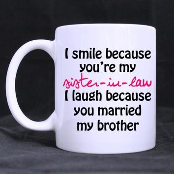 Desin -I Smile Because You're My Sister-in-law- Funny White Mug 11oz Coffee Mugs Cool Unique Birthday or Christmas Gifts for Men