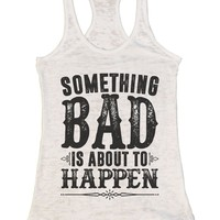 SOMETHING BAD IS ABOUT TO HAPPEN Burnout Tank Top By Funny Threadz
