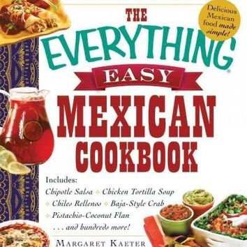 The Everything Easy Mexican Cookbook (Everything: Cooking): The Everything Easy Mexican Cookbook: Includes Chipotle Salsa, Chicken Tortilla Soup, Chiles Rellenos, Baja-style Crab, Pistachio-coconut Flan...and Hundreds More! (Everything: Cooking)
