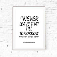 Motivational quote. Never leave that till tomorrow which you can do today, Benjamin Franklin. Quote art. Motivational print. Office decor