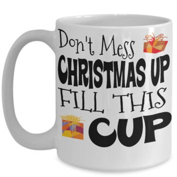 Don't Mess Christmas Up  Fill This Cup Funny Coffee Mug
