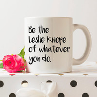 Be the Leslie Knope of Whatever You Do | 11 oz Ceramic Coffee Mug | Coffee Cup