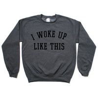 I Woke Up Like This Sweatshirt - Grey