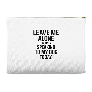Leave Me Alone I Am Only Speaking To My Dog Today Accessory Pouches