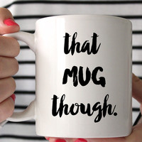 That Mug Though Mug