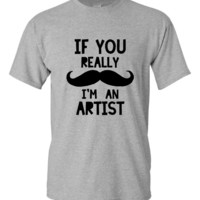 Funny If You Really Mustache I'm An Artist T-shirt!! Great Artist t-shirt available in mens, ladies, various colors and sizes!