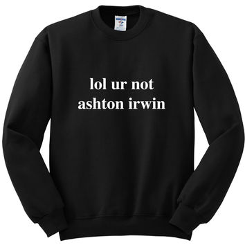 "5 Seconds of Summer 5SOS ""lol ur not ashton irwin"" Crewneck Sweatshirt"