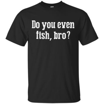 Funny Fishing T Shirts for Fisherman Do You Even Fish Bro_Black