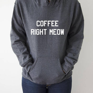 Coffee right meow Hoodies Unisex  fashion teen girls womens gifts ladies saying humor love animal bed jumper cute hiptser cats cool cat