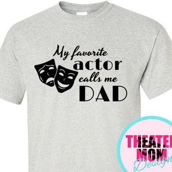 My Favorite Actor Calls Me Dad (or Pop, Grandad, Papa, anything you want!) - custom theater t-shirt