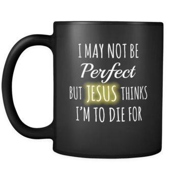 Christianity I May Not Be Perfect But Jesus Thinks I'm To Die For 11oz Black Mug