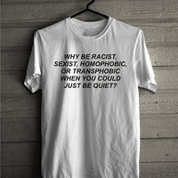 Why be Racist Shirt, Gay Pride Shirt, Lesbian Tshirt, Racisim T-shirt, LGBT Clothes, Sexist Shirt, Homophobia Tee, Be quiet top, Tumblr