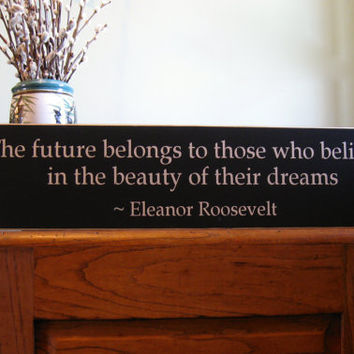 Eleanor Roosevelt, The future belongs to those who believe in the beauty of their dreams custom wood sign