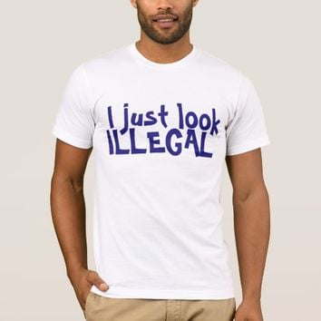 I JUST LOOK ILLEGAL T-SHIRT