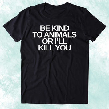 Be Kind To Animals Or I'll Kill You Shirt Animal Right Activist Vegan Vegetarian Plant Based Diet Clothing Tumblr T-shirt