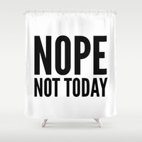 NOPE NOT TODAY Shower Curtain by CreativeAngel | Society6
