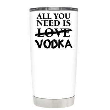 All You Need is Vodka on White 20 oz Tumbler Cup