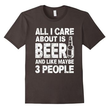 All I Care About Is My BEER And Like Maybe 3 People T-Shirt
