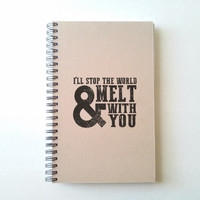I'll stop the world and melt with you, 5X8 Journal, spiral notebook, sketchbook, diary, brown kraft notebook, white journal, song lyrics
