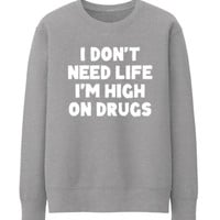 I DONT NEED LIFE I AM HIGH ON DRUGS DRUNK CANNABIS CREWNECK SWEATSHIRT TOP TEE - GREY