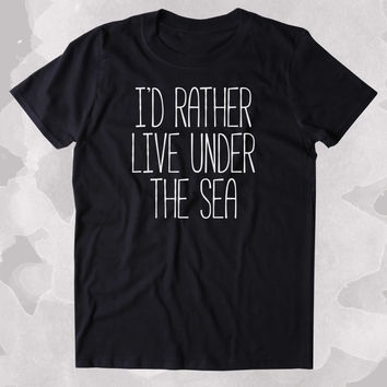 I'd Rather Live Under The Sea Shirt Beach Ocean Swimmer Mermaid Lover Clothing Tumblr T-shirt