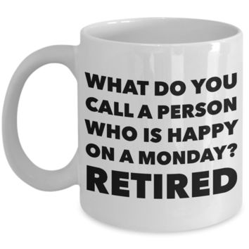 Retirement Coffee Mug - What Do You Call A Person Who Is Happy On Monday? RETIRED Ceramic Coffee Cup