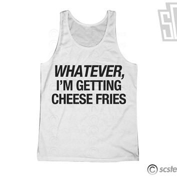Whatever, I'm Getting Cheese Fries Tank Top - 120